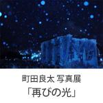 町田 良太 写真展「再びの光」(第1部)